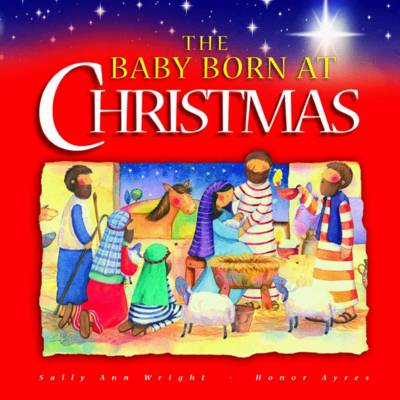 The Baby Born at Christmas by Sally Ann Wright