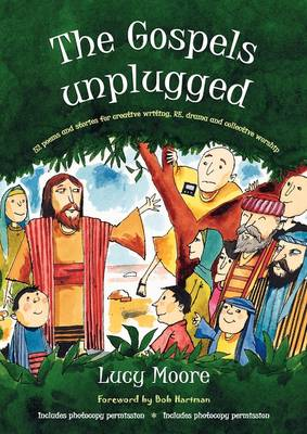 The Gospels Unplugged 52 Poems and Stories for Creative Writing, RE, Drama and Collective Worship by Mrs Lucy Moore