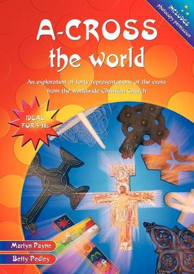 A-Cross the World An Exploration of Forty Representations of the Cross from the Worldwide Christian Church by Martyn Payne, Betty Pedley