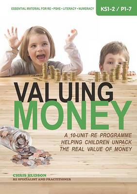 Valuing Money A 10-Unit RE Programme Helping Children Unpack the Real Value of Money by Chris Hudson