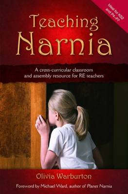 Teaching Narnia A Cross-curricular Classroom and Assembly Resource for RE Teachers by Olivia Warburton