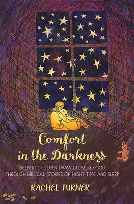 Comfort in the Darkness Helping Children Draw Close to God Through Biblical Stories of Night-Time and Sleep by Mrs Rachel Turner