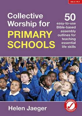 Collective Worship for Primary Schools 50 Easy-to-Use Bible-Based Outlines for Teaching Essential Life Skills by Helen Jaeger