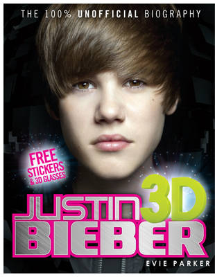 100% Justin Bieber 3D: The Unofficial Biography by Evie Parker