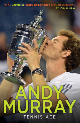 Andy Murray: Tennis Ace by John Murray
