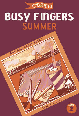 Busy Fingers Summer A Fistful of Art and Craft Ideas by Sean O'Leary