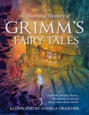 An Illustrated Treasury of Grimm's Fairy Tales Cinderella, Sleeping Beauty, Hansel and Gretel and Many More Classic Stories by Jacob Grimm, Wilhelm Grimm