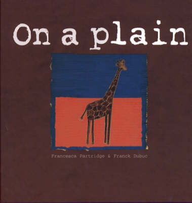 Places for Thinking: on a Plain A Giraffe Which Tries to See the World from an Ant's Point of View by Francesca Partridge, Frank Dubuc, Laurance Splitter, Tim Sprod