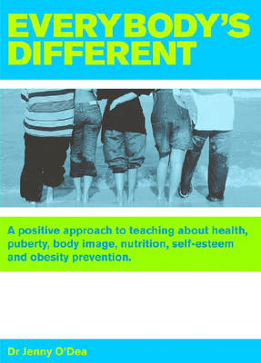 Everybody's Different A Positive Approach to Teaching About Health, Puberty, Body Image, Nutrition, Self-esteem and Obesity Prevention by Jenny O'Dea