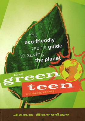 Green Teen The Eco-Friendly Teen's Guide to Saving the Planet by Jenn Savedge