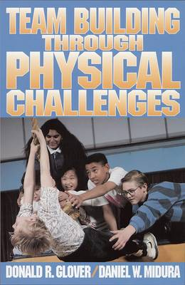 Team Building Through Physical Challenges by Donald R. Glover, Daniel W. Midura
