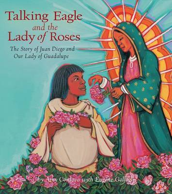Talking Eagle and the Lady of the Roses The Story of Juan Diego and Our Lady of Guadalupe by Amy Cordova, Eugene Gollogly