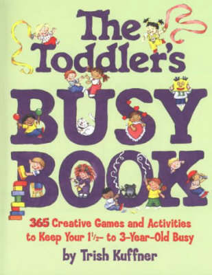 The Toddler's Busy Book 365 Creative Games and Activities to Keep Your One and a Half to Three Year-old Busy by Trish Kuffner