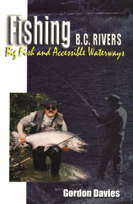 Fishing BC Rivers Big Fish and Accessible Waterways by Gordon Davies
