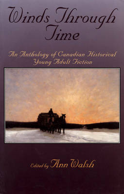 Winds Through Time An Anthology of Canadian Historical Young Adult Fiction by Ann Walsh
