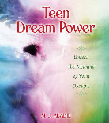 Teen Dream Power Unlock the Meaning of Your Dreams by M. J. Abadie
