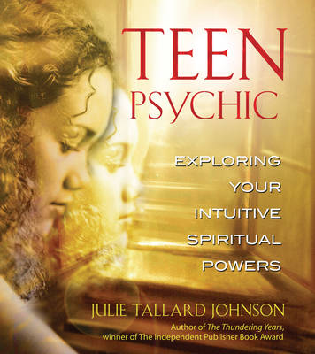 Teen Psychic Exploring Your Intuitive Spiritual Powers by Julie Tallard Johnson