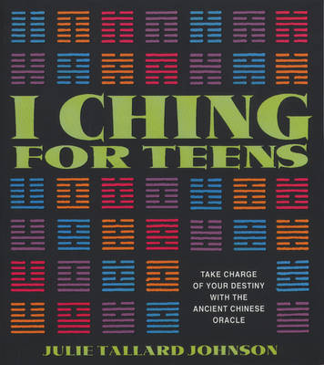I Ching for Teens Take Charge of Your Destiny with the Ancient Chinese Oracle by Julie Tallard Johnson
