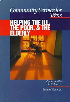 Community Service for Teens: Helping the Ill, the Poor & the Elderly by Bernard Ryan