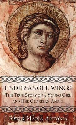 Under Angel Wings The True Story of a Young Girl and Her Guardian Angel by Sr Maria Antonia