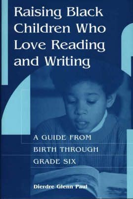 Raising Black Children Who Love Reading and Writing A Guide from Birth Through Grade Six by Dierdre Glenn Paul, Catherine Dorsey-Gaines