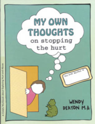 My Own Thoughts and Feelings on Stopping the Hurt A Child's Workbook About Exploring Hurt and Abuse by Wendy Deaton, Kendall Johnson