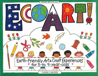 Ecoart! Earth-Friendly Art and Craft Experiences for 3 to 9 Year Olds by Lauri Carlson