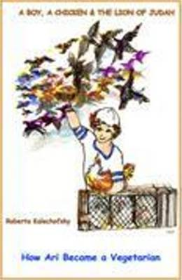 A Boy, a Chicken & the Lion of Judah How Ari Becoame a Vegetarian by Roberta, Ph.D. Kalechofsky