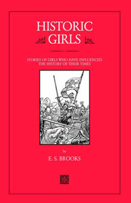 Historic Girls Stories of Girls Who Have Influenced the History of Their Times by E. S. Brooks