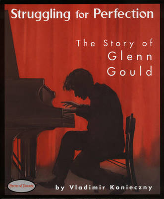 Struggling for Perfection The Story of Glenn Gould by Vladimir Konieczny