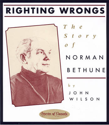 Righting Wrongs The Story of Norman Bethune by John Wilson