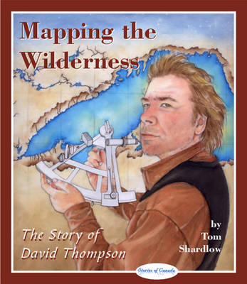 Mapping the Wilderness The Story of David Thompson by Tom Shardlow