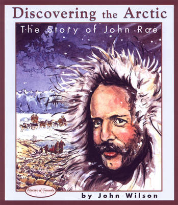 Discovering the Arctic The Story of John Rae by John Wilson