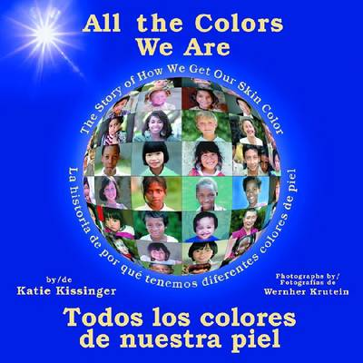 All the Colors We are/Todos los Colores de Nuestra Piel The Story of How We Get Our Skin Color/La Historia de Por Que Tenemos Diferentes Colores De Piel by Katie Kissinger, Wernher Krutein