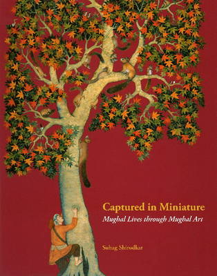 Captured in Miniature Mughal Lives Through Mughal Art by Suhag Shirodhar