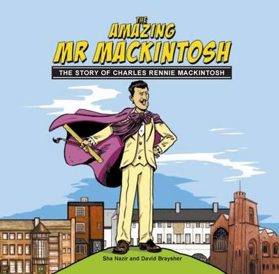 The Amazing Mr. Mackintosh The Story of Charles Rennie Mackintosh by Sha Nazir, David Braysher