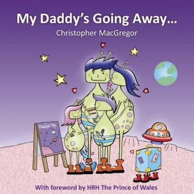 My Daddy's Going Away Helping Families Cope with Paternal Separation by Christopher MacGregor