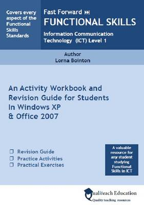 Fast Forward Functional Skills Information Communication Technology (ICT) Level 1 An Activity Work Book and Revision Guide for Students in Windows XP and Office 2007 by Lorna Bointon