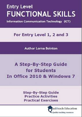 Entry Level Functional Skills Information Communication Technology (ICT) A Step-by-step Guide for Students in Office 2010 and Windows 7 by Lorna Bointon