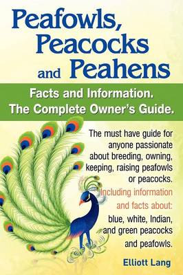 Peafowls, Peacocks and Peahens. Including Facts and Information About Blue, White, Indian and Green Peacocks. Breeding, Owning, Keeping and Raising Peafowls or Peacocks Covered. by Elliott Lang