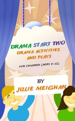 Drama Start Two Drama Activities and Plays for Children (ages 9-12) by Julie Meighan
