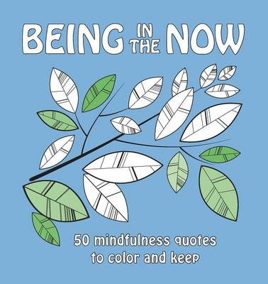 Being in the Now: 50 Mindfulness Quotes to Color and Keep by Anna Stenmark