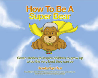 How to be a Super Bear Seven Stories to Inspire Children to Grow Up to be the Very Best They Can be by Grandpa Super Bear