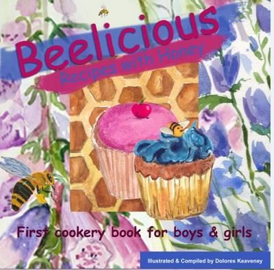 Beelicious Recipes with Honey by Dolores Keaveney