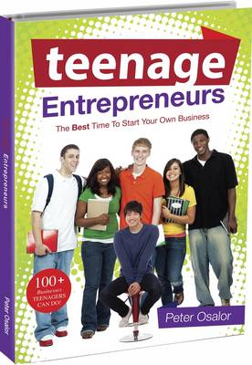 Teenage Entrepreneurs The Best Time to Start Your Own Business by Peter O. Osalor