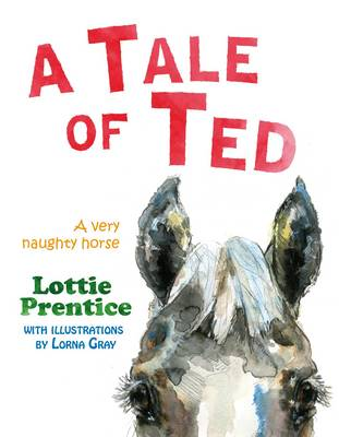 A Tale of Ted A Very Naughty Horse by Lottie Prentice