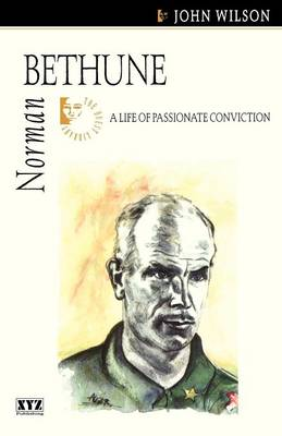 Norman Bethune A Life of Passionate Conviction by John Wilson