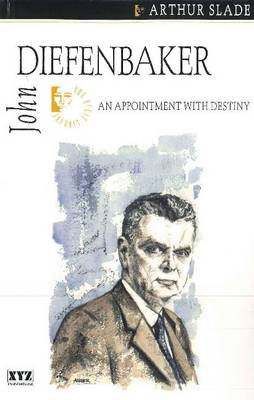 John Diefenbaker An Appointment with Destiny by Arthur Slade