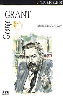 George Grant Redefining Canada by T. F. Rigelhof