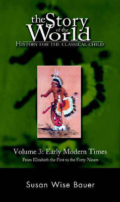 The Story of the World: History for the Classical Child Early Modern Times: From Elizabeth the First to the Forty-Niners by Susan Wise Bauer